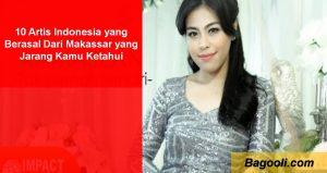 10 Artis Indonesia yang Berasal Dari Makassar yang Jarang Kamu Ketahui