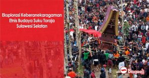 Eksplorasi Keberanekaragaman Etnis Budaya Suku Toraja Sulawesi Selatan